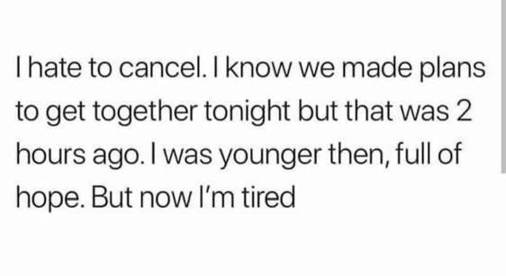 cancel-know-made-plans-get-together-tonight-but-2-hours-ago-younger-then-full-hope-but-now-tired.jpg